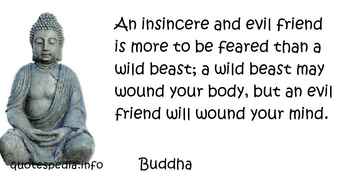 Buddha - An insincere and evil friend is more to be feared than a wild beast; a wild beast may wound your body, but an evil friend will wound your mind.