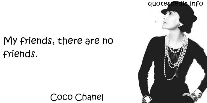 Coco Chanel - My friends, there are no friends.