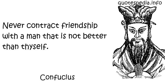 Confucius - Never contract friendship with a man that is not better than thyself.