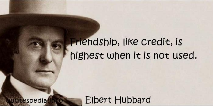 Elbert Hubbard - Friendship, like credit, is highest when it is not used.
