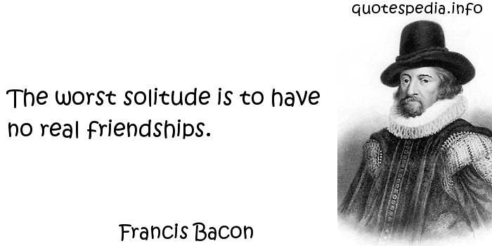 Francis Bacon - The worst solitude is to have no real friendships.