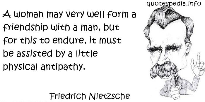 Friedrich Nietzsche - A woman may very well form a friendship with a man, but for this to endure, it must be assisted by a little physical antipathy.