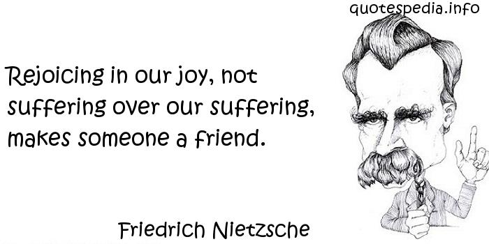 Friedrich Nietzsche - Rejoicing in our joy, not suffering over our suffering, makes someone a friend.