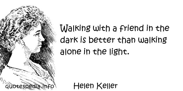 Helen Keller - Walking with a friend in the dark is better than walking alone in the light.