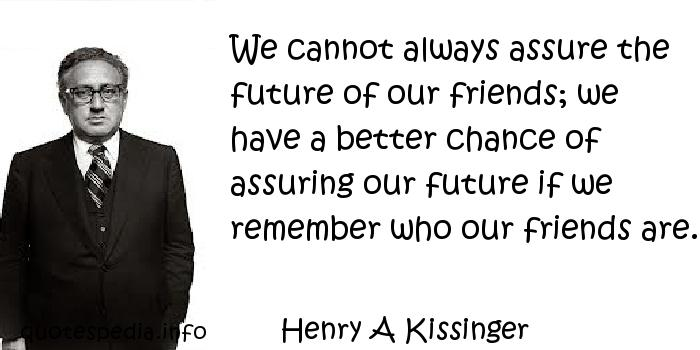 Henry A Kissinger - We cannot always assure the future of our friends; we have a better chance of assuring our future if we remember who our friends are.