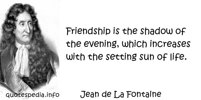 Jean de La Fontaine - Friendship is the shadow of the evening, which increases with the setting sun of life.