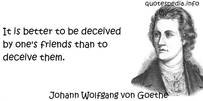 Johann Wolfgang von Goethe - It is better to be deceived by one's friends than to deceive them.