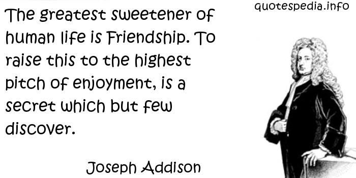 Joseph Addison - The greatest sweetener of human life is Friendship. To raise this to the highest pitch of enjoyment, is a secret which but few discover.