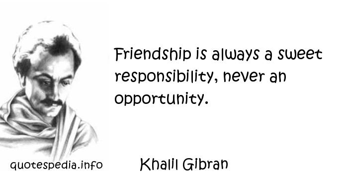 Khalil Gibran - Friendship is always a sweet responsibility, never an opportunity.