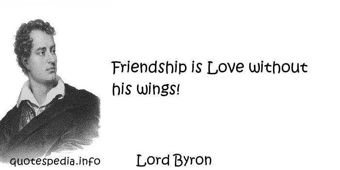 Lord Byron - Friendship is Love without his wings!