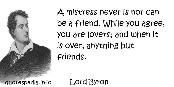 Lord Byron - A mistress never is nor can be a friend. While you agree, you are lovers; and when it is over, anything but friends.