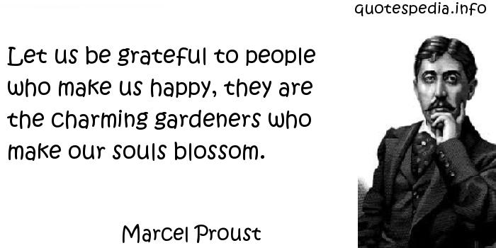 Marcel Proust - Let us be grateful to people who make us happy, they are the charming gardeners who make our souls blossom.