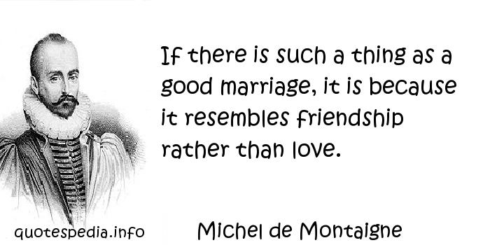 Michel de Montaigne - If there is such a thing as a good marriage, it is because it resembles friendship rather than love.
