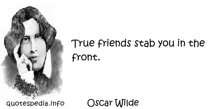Oscar Wilde - True friends stab you in the front.