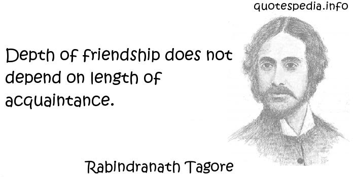 Rabindranath Tagore - Depth of friendship does not depend on length of acquaintance.