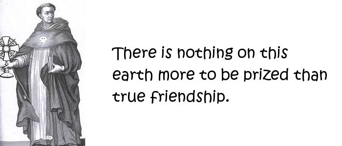 Thomas Aquinas - There is nothing on this earth more to be prized than true friendship.