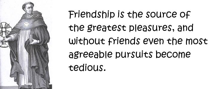 Thomas Aquinas - Friendship is the source of the greatest pleasures, and without friends even the most agreeable pursuits become tedious.