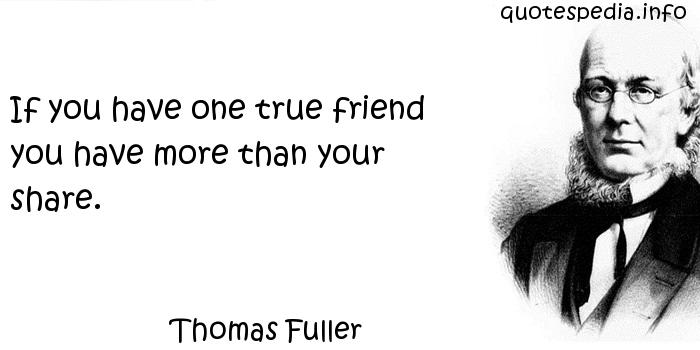 Thomas Fuller - If you have one true friend you have more than your share.