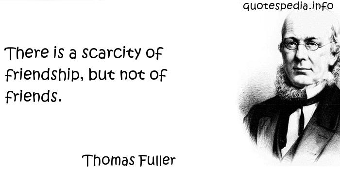 Thomas Fuller - There is a scarcity of friendship, but not of friends.