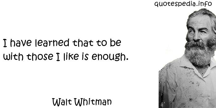 Walt Whitman - I have learned that to be with those I like is enough.