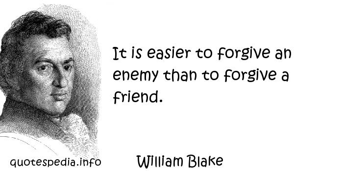 William Blake - It is easier to forgive an enemy than to forgive a friend.