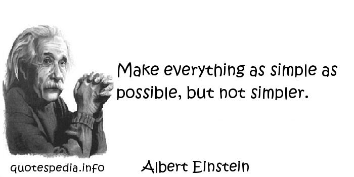 Albert Einstein - Make everything as simple as possible, but not simpler.