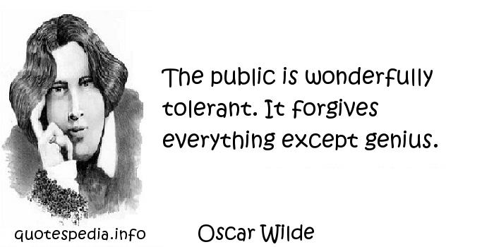 Oscar Wilde - The public is wonderfully tolerant. It forgives everything except genius.