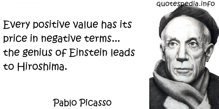 Pablo Picasso - Every positive value has its price in negative terms... the genius of Einstein leads to Hiroshima.