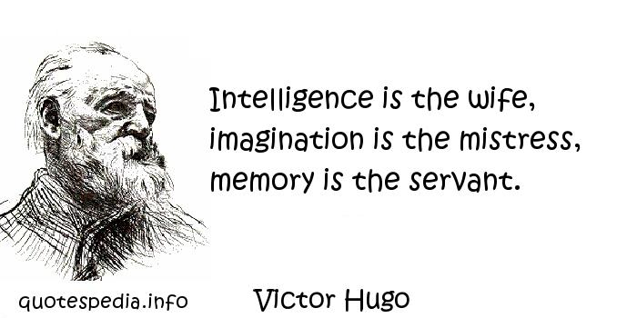 Victor Hugo - Intelligence is the wife, imagination is the mistress, memory is the servant.