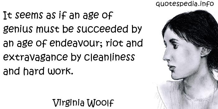 Virginia Woolf - It seems as if an age of genius must be succeeded by an age of endeavour; riot and extravagance by cleanliness and hard work.