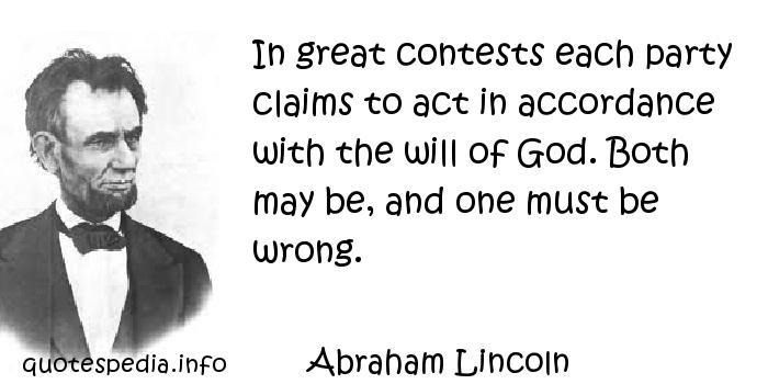 Abraham Lincoln - In great contests each party claims to act in accordance with the will of God. Both may be, and one must be wrong.
