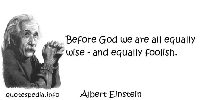 Albert Einstein - Before God we are all equally wise - and equally foolish.