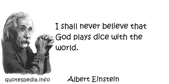 Albert Einstein - I shall never believe that God plays dice with the world.