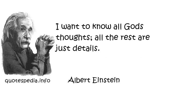 Albert Einstein - I want to know all Gods thoughts; all the rest are just details.