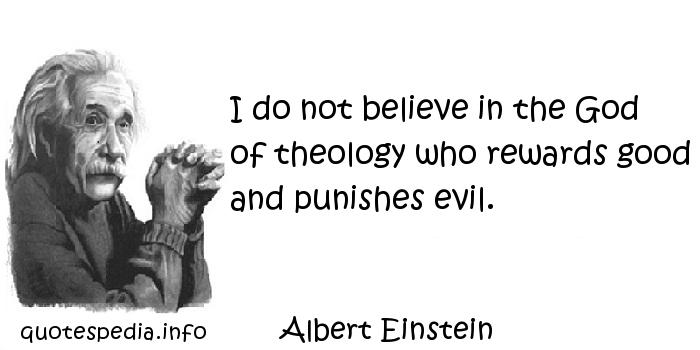 Albert Einstein - I do not believe in the God of theology who rewards good and punishes evil.