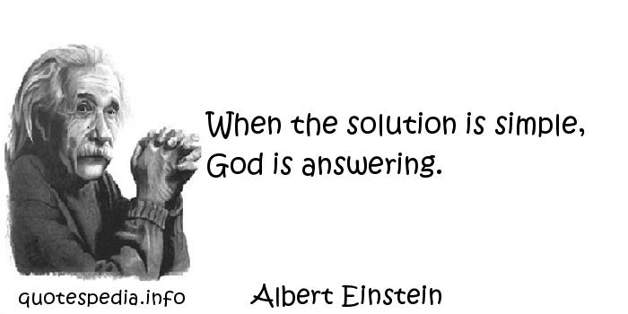 Albert Einstein - When the solution is simple, God is answering.