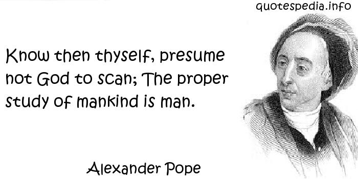 Alexander Pope - Know then thyself, presume not God to scan; The proper study of mankind is man.
