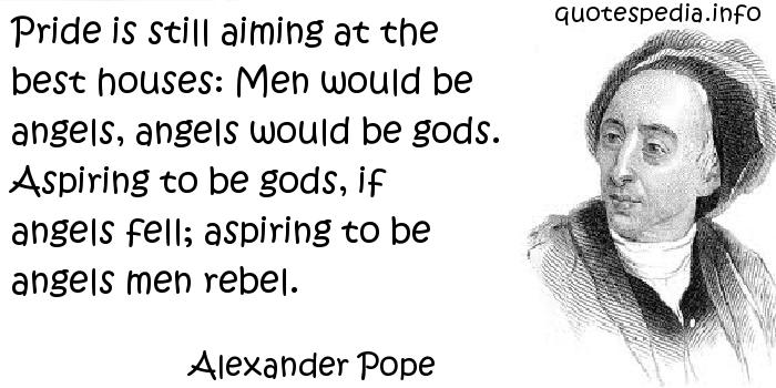 Alexander Pope - Pride is still aiming at the best houses: Men would be angels, angels would be gods. Aspiring to be gods, if angels fell; aspiring to be angels men rebel.