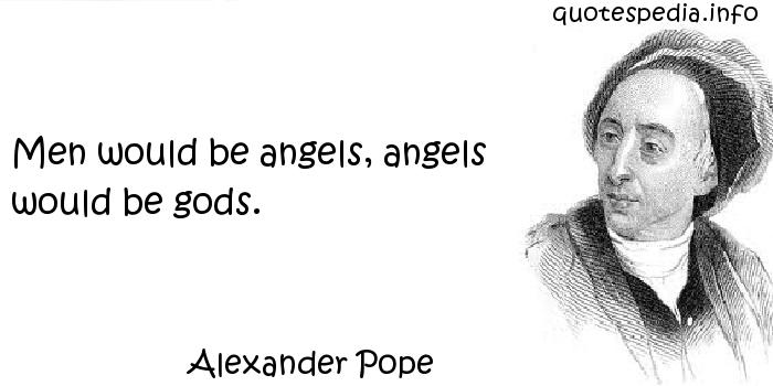 Alexander Pope - Men would be angels, angels would be gods.