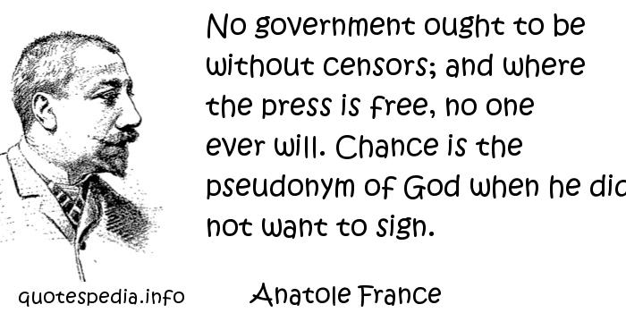 Anatole France - No government ought to be without censors; and where the press is free, no one ever will. Chance is the pseudonym of God when he did not want to sign.