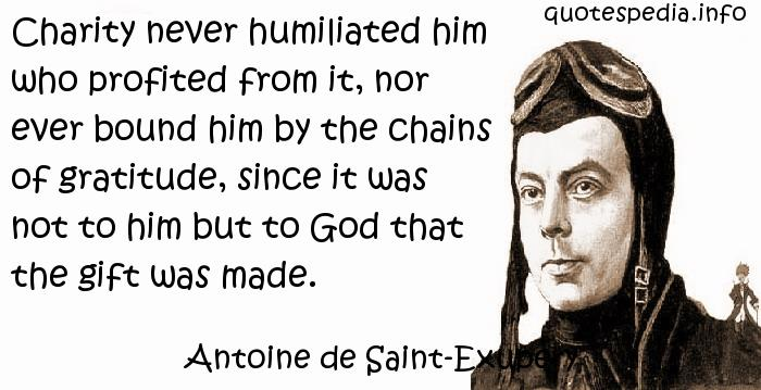 Antoine de Saint-Exupery - Charity never humiliated him who profited from it, nor ever bound him by the chains of gratitude, since it was not to him but to God that the gift was made.