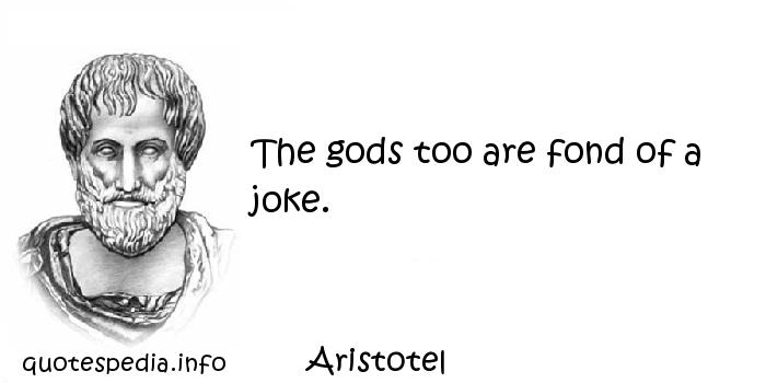 Aristotel - The gods too are fond of a joke.