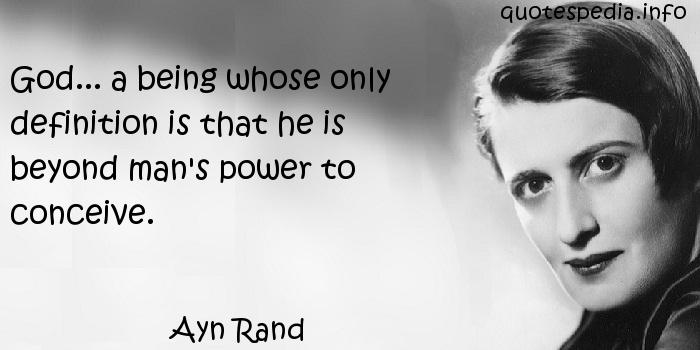 Ayn Rand - God... a being whose only definition is that he is beyond man's power to conceive.