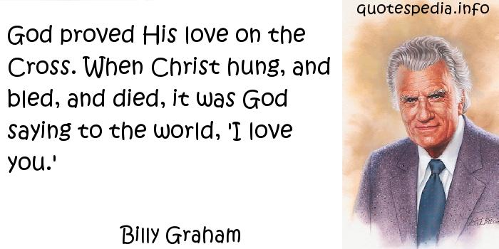 Billy Graham - God proved His love on the Cross. When Christ hung, and bled, and died, it was God saying to the world, 'I love you.'