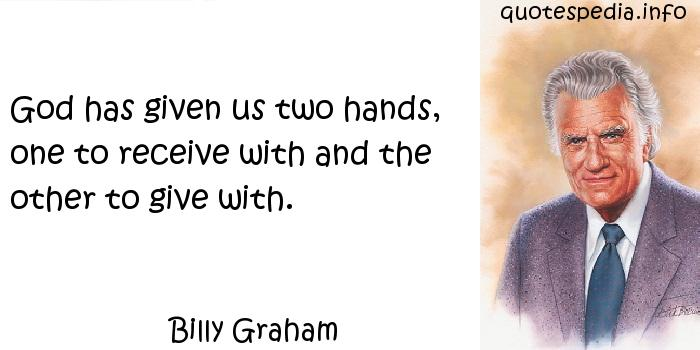 Billy Graham - God has given us two hands, one to receive with and the other to give with.