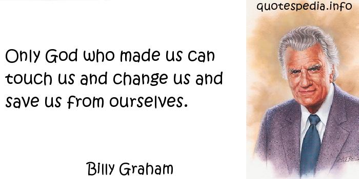 Billy Graham - Only God who made us can touch us and change us and save us from ourselves.