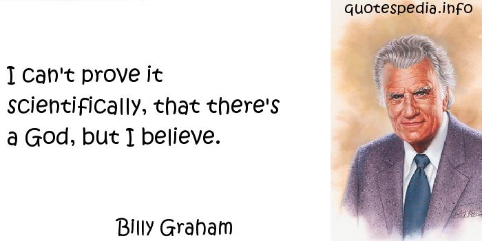 Billy Graham - I can't prove it scientifically, that there's a God, but I believe.