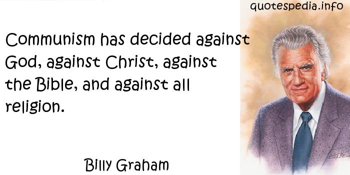 Billy Graham - Communism has decided against God, against Christ, against the Bible, and against all religion.
