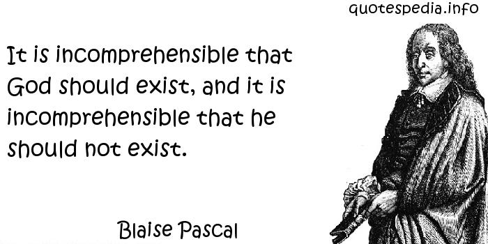 Blaise Pascal - It is incomprehensible that God should exist, and it is incomprehensible that he should not exist.