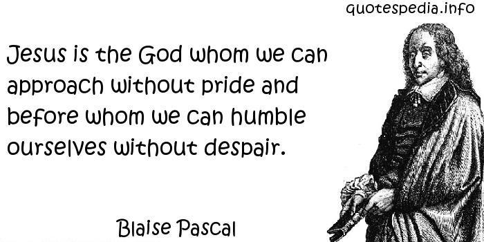 Blaise Pascal - Jesus is the God whom we can approach without pride and before whom we can humble ourselves without despair.